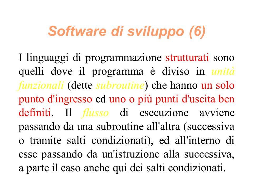 Software di sviluppo (6) I linguaggi di programmazione strutturati sono quelli dove il programma è diviso in unità funzionali (dette subroutine) che hanno un solo punto d ingresso ed uno o più punti d uscita ben definiti.