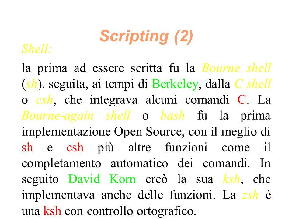 Scripting (2) Shell: la prima ad essere scritta fu la Bourne shell (sh), seguita, ai tempi di Berkeley, dalla C shell o csh, che integrava alcuni comandi C.