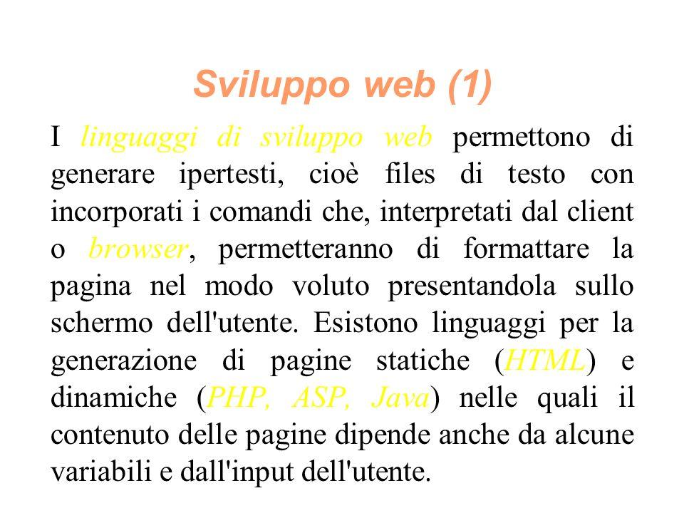 Sviluppo web (1) I linguaggi di sviluppo web permettono di generare ipertesti, cioè files di testo con incorporati i comandi che, interpretati dal client o browser, permetteranno di formattare la pagina nel modo voluto presentandola sullo schermo dell utente.