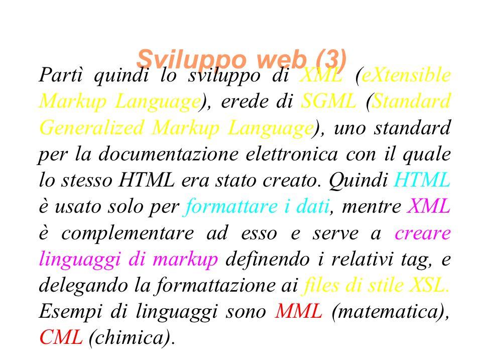Sviluppo web (3) Partì quindi lo sviluppo di XML (eXtensible Markup Language), erede di SGML (Standard Generalized Markup Language), uno standard per la documentazione elettronica con il quale lo stesso HTML era stato creato.