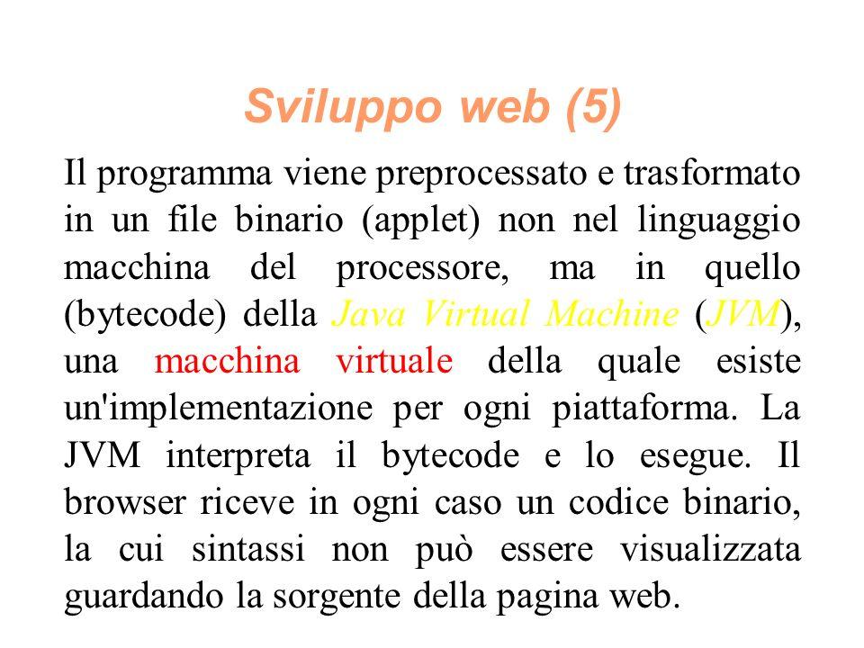 Sviluppo web (5) Il programma viene preprocessato e trasformato in un file binario (applet) non nel linguaggio macchina del processore, ma in quello (bytecode) della Java Virtual Machine (JVM), una macchina virtuale della quale esiste un implementazione per ogni piattaforma.
