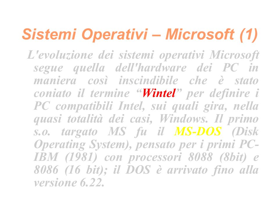 Sistemi Operativi – Microsoft (1) L evoluzione dei sistemi operativi Microsoft segue quella dell hardware dei PC in maniera così inscindibile che è stato coniato il termine Wintel per definire i PC compatibili Intel, sui quali gira, nella quasi totalità dei casi, Windows.