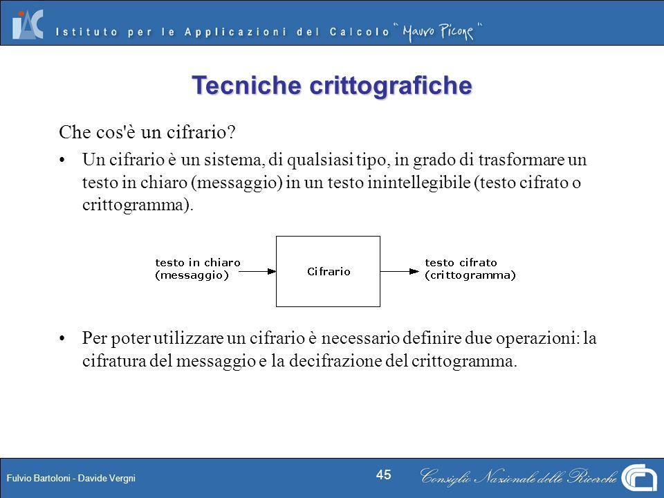 Fulvio Bartoloni - Davide Vergni 45 Che cos'è un cifrario? Un cifrario è un sistema, di qualsiasi tipo, in grado di trasformare un testo in chiaro (me