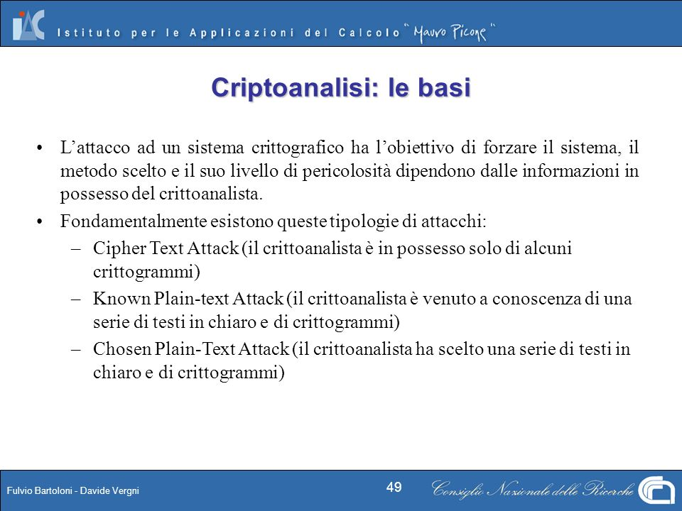 Fulvio Bartoloni - Davide Vergni 49 Criptoanalisi: le basi Lattacco ad un sistema crittografico ha lobiettivo di forzare il sistema, il metodo scelto