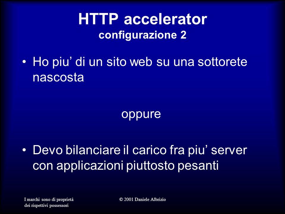I marchi sono di proprietà dei rispettivi possessori © 2001 Daniele Albrizio HTTP accelerator configurazione 2 Ho piu di un sito web su una sottorete nascosta oppure Devo bilanciare il carico fra piu server con applicazioni piuttosto pesanti
