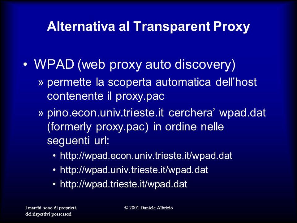 I marchi sono di proprietà dei rispettivi possessori © 2001 Daniele Albrizio Alternativa al Transparent Proxy WPAD (web proxy auto discovery) »permette la scoperta automatica dellhost contenente il proxy.pac »pino.econ.univ.trieste.it cerchera wpad.dat (formerly proxy.pac) in ordine nelle seguenti url: http://wpad.econ.univ.trieste.it/wpad.dat http://wpad.univ.trieste.it/wpad.dat http://wpad.trieste.it/wpad.dat