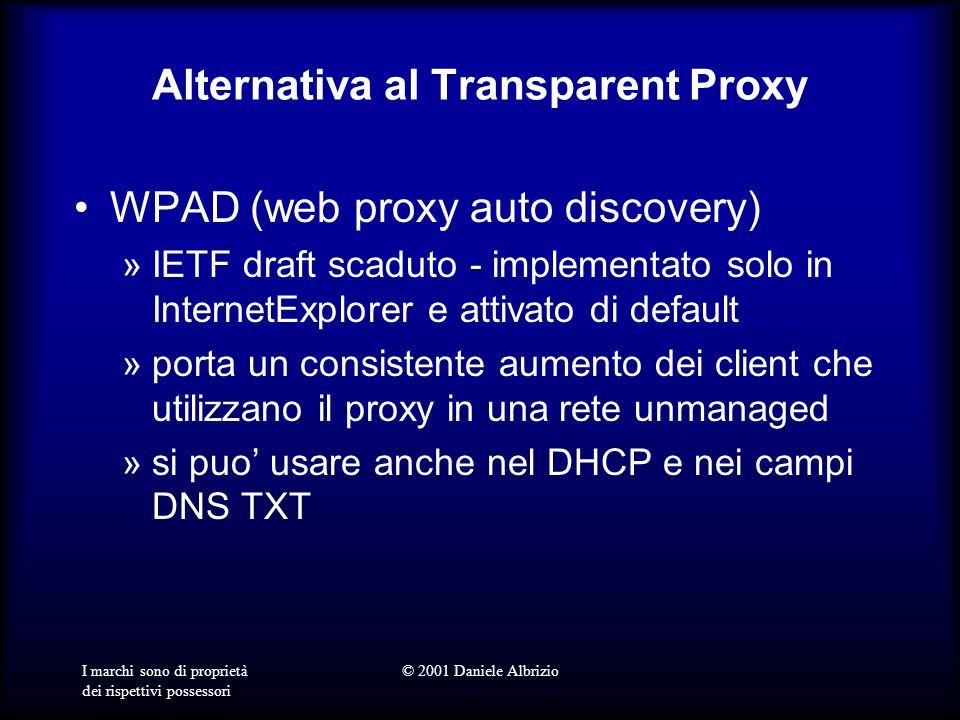 I marchi sono di proprietà dei rispettivi possessori © 2001 Daniele Albrizio Alternativa al Transparent Proxy WPAD (web proxy auto discovery) »IETF draft scaduto - implementato solo in InternetExplorer e attivato di default »porta un consistente aumento dei client che utilizzano il proxy in una rete unmanaged »si puo usare anche nel DHCP e nei campi DNS TXT