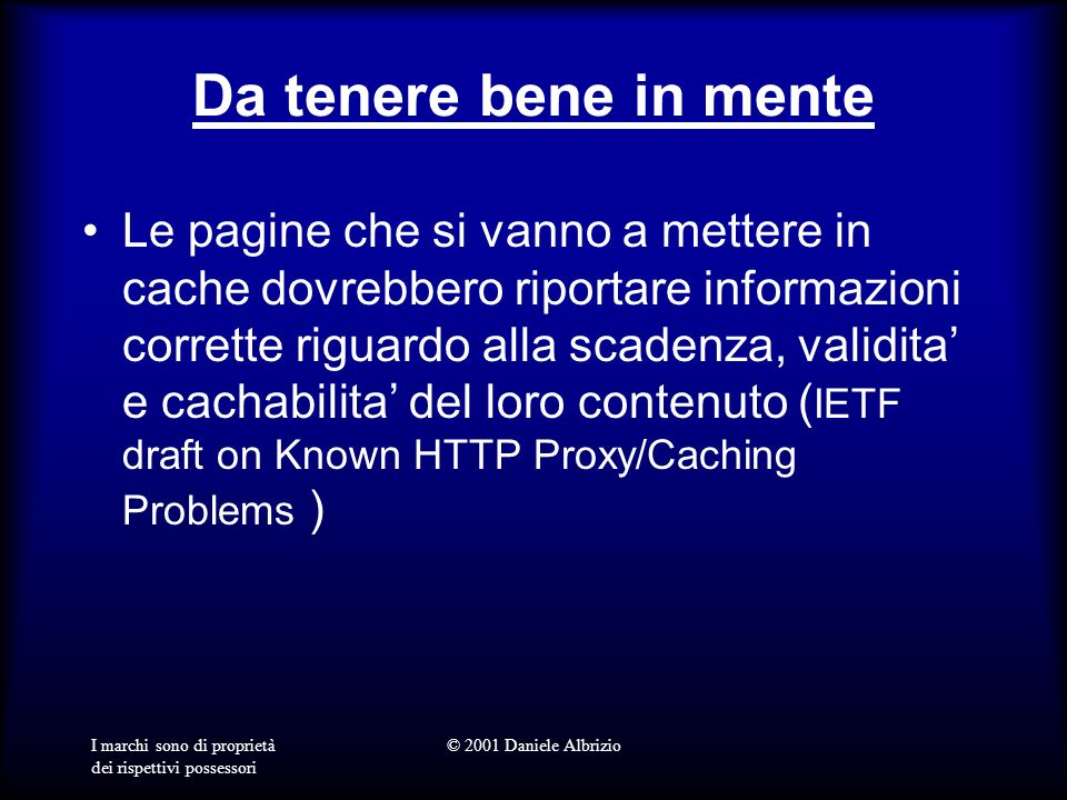 I marchi sono di proprietà dei rispettivi possessori © 2001 Daniele Albrizio Da tenere bene in mente Le pagine che si vanno a mettere in cache dovrebbero riportare informazioni corrette riguardo alla scadenza, validita e cachabilita del loro contenuto ( IETF draft on Known HTTP Proxy/Caching Problems )