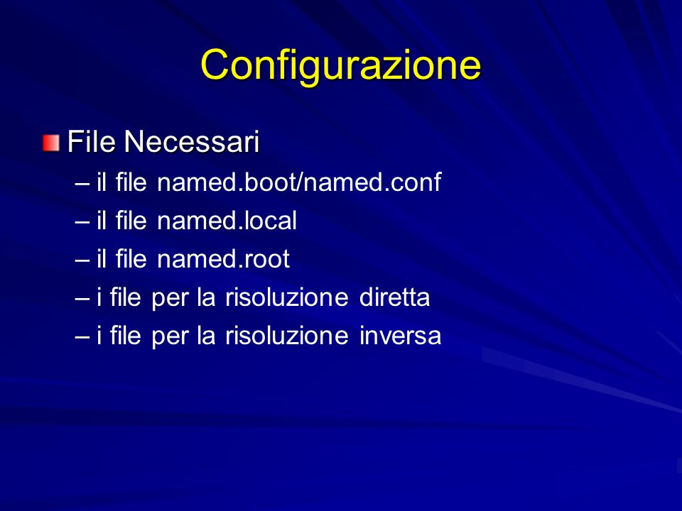 Configurazione File Necessari – –il file named.boot/named.conf – –il file named.local – –il file named.root – –i file per la risoluzione diretta – –i