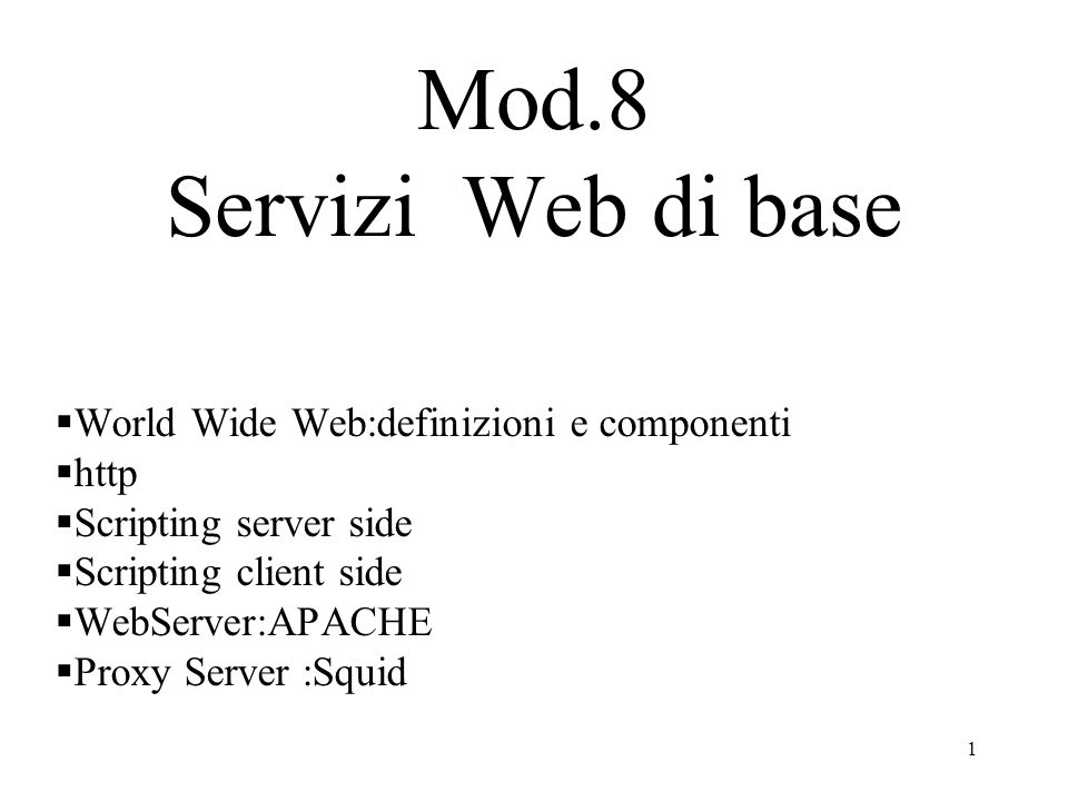 1 Mod.8 Servizi Web di base World Wide Web:definizioni e componenti http Scripting server side Scripting client side WebServer:APACHE Proxy Server :Sq