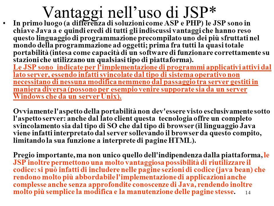 14 Vantaggi nelluso di JSP* In primo luogo (a differenza di soluzioni come ASP e PHP) le JSP sono in chiave Java a e quindi eredi di tutti gli indiscu