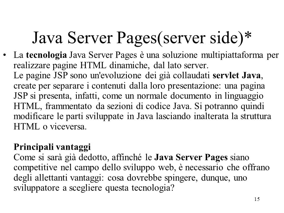15 Java Server Pages(server side)* La tecnologia Java Server Pages è una soluzione multipiattaforma per realizzare pagine HTML dinamiche, dal lato ser