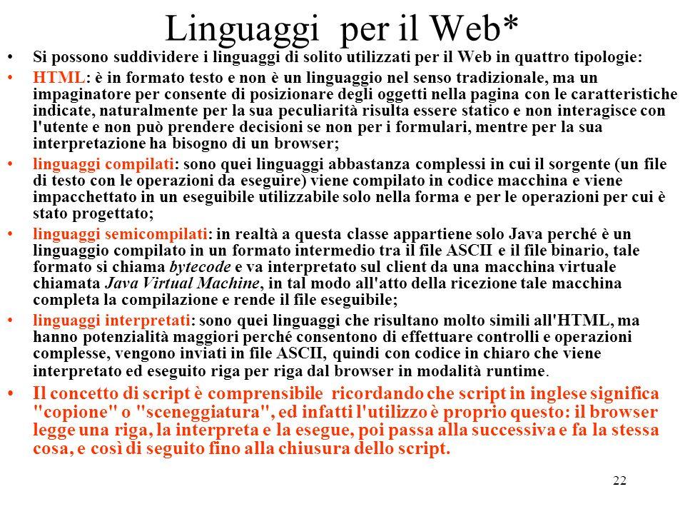 22 Linguaggi per il Web* Si possono suddividere i linguaggi di solito utilizzati per il Web in quattro tipologie: HTML: è in formato testo e non è un