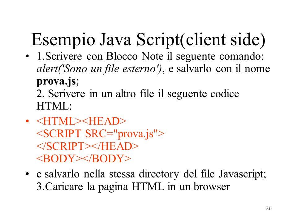 26 Esempio Java Script(client side) 1.Scrivere con Blocco Note il seguente comando: alert('Sono un file esterno'), e salvarlo con il nome prova.js; 2.