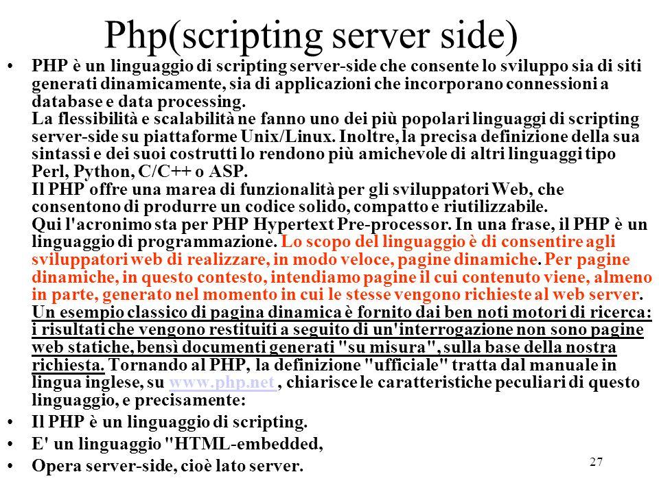 27 Php(scripting server side) PHP è un linguaggio di scripting server-side che consente lo sviluppo sia di siti generati dinamicamente, sia di applica