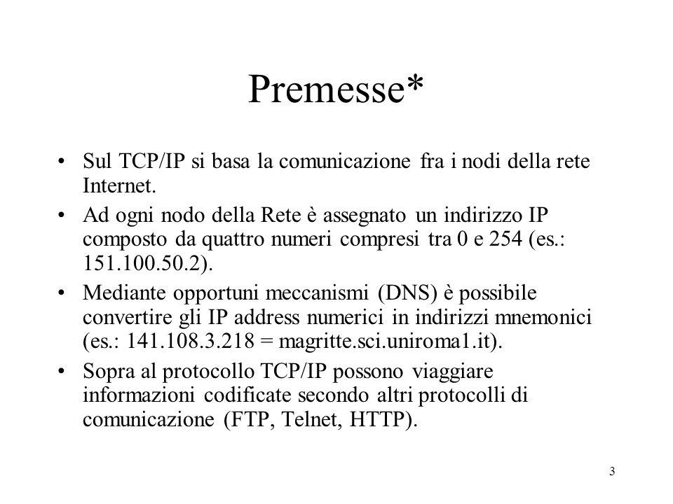 3 Premesse* Sul TCP/IP si basa la comunicazione fra i nodi della rete Internet. Ad ogni nodo della Rete è assegnato un indirizzo IP composto da quattr