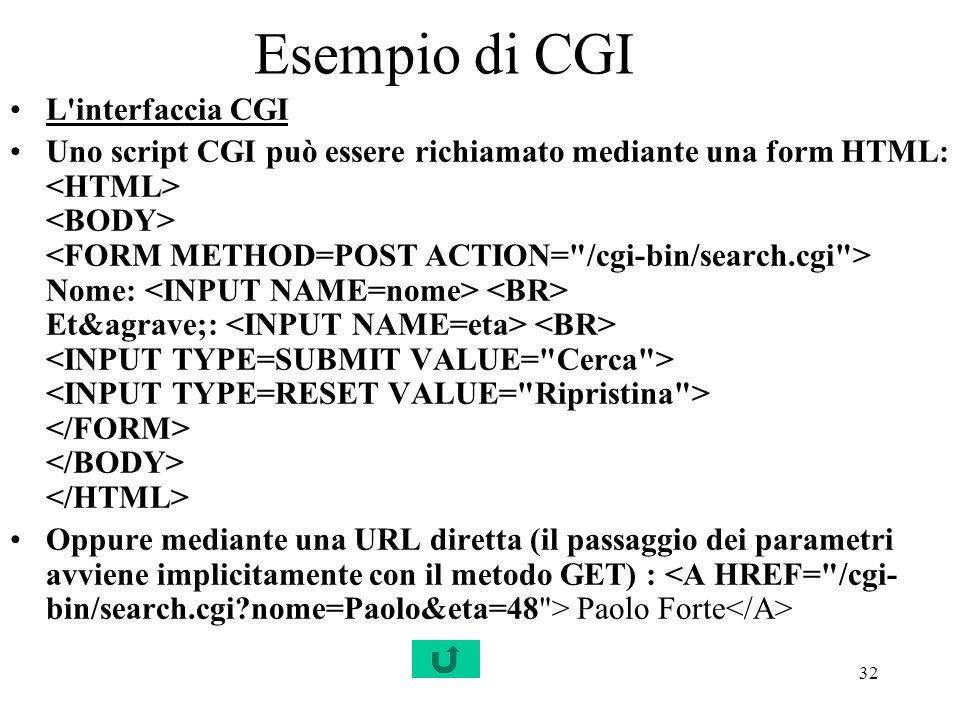 32 Esempio di CGI L'interfaccia CGI Uno script CGI può essere richiamato mediante una form HTML: Nome: Età: Oppure mediante una URL diretta (il