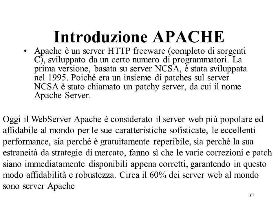37 Introduzione APACHE Apache è un server HTTP freeware (completo di sorgenti C), sviluppato da un certo numero di programmatori. La prima versione, b