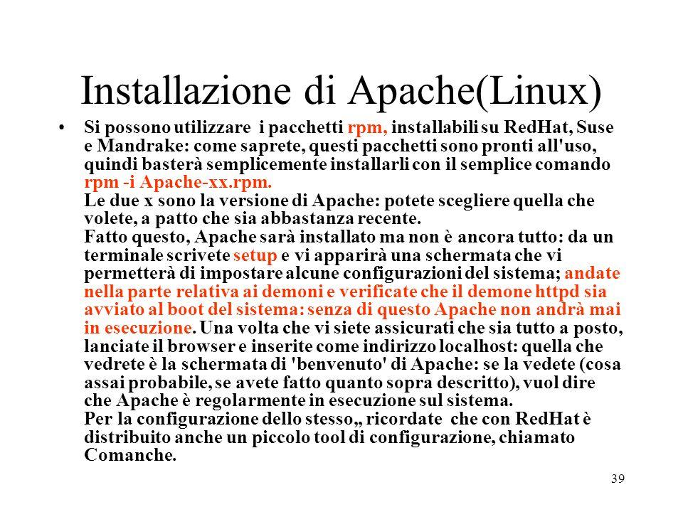 39 Installazione di Apache(Linux) Si possono utilizzare i pacchetti rpm, installabili su RedHat, Suse e Mandrake: come saprete, questi pacchetti sono