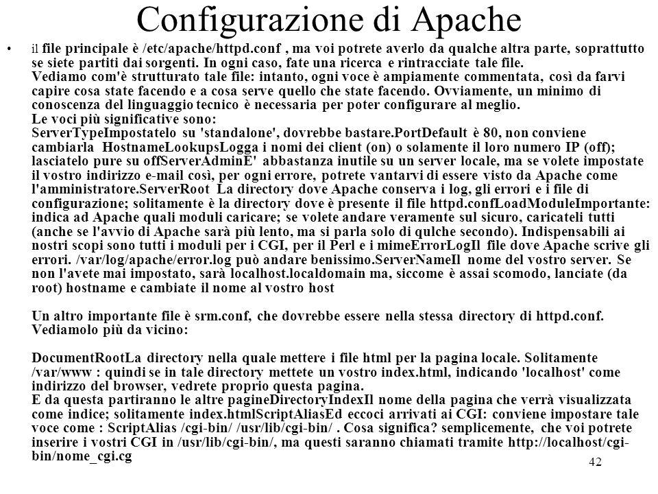 42 Configurazione di Apache il file principale è /etc/apache/httpd.conf, ma voi potrete averlo da qualche altra parte, soprattutto se siete partiti da