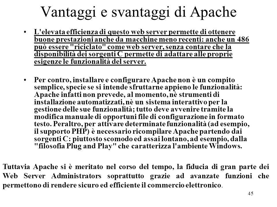 45 Vantaggi e svantaggi di Apache L'elevata efficienza di questo web server permette di ottenere buone prestazioni anche da macchine meno recenti: anc