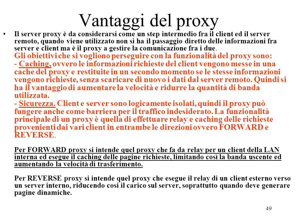 49 Vantaggi del proxy Il server proxy è da considerarsi come un step intermedio fra il client ed il server remoto, quando viene utilizzato non si ha i