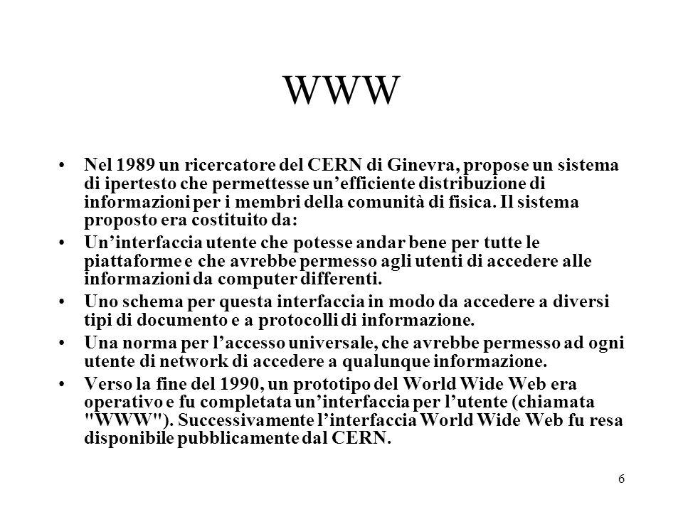 6 WWW Nel 1989 un ricercatore del CERN di Ginevra, propose un sistema di ipertesto che permettesse unefficiente distribuzione di informazioni per i me