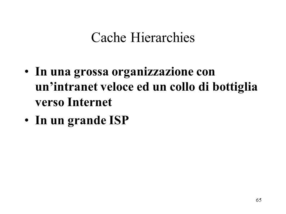 65 Cache Hierarchies In una grossa organizzazione con unintranet veloce ed un collo di bottiglia verso Internet In un grande ISP