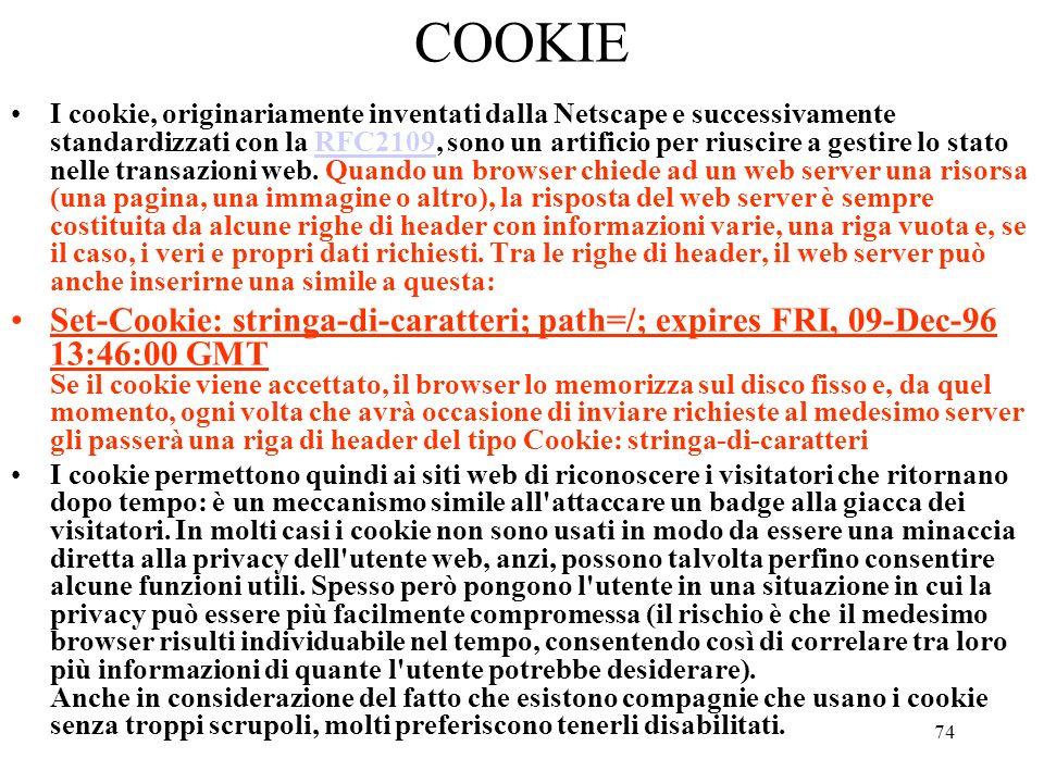 74 COOKIE I cookie, originariamente inventati dalla Netscape e successivamente standardizzati con la RFC2109, sono un artificio per riuscire a gestire
