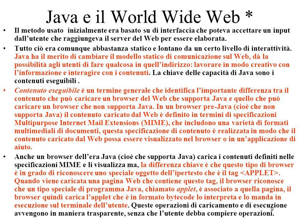 9 Java e il World Wide Web * Il metodo usato inizialmente era basato su di interfaccia che poteva accettare un input dallutente che raggiungeva il ser