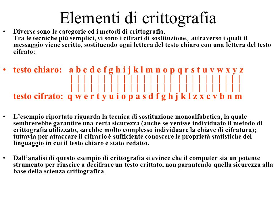 Elementi di crittografia Diverse sono le categorie ed i metodi di crittografia. Tra le tecniche più semplici, vi sono i cifrari di sostituzione, attra