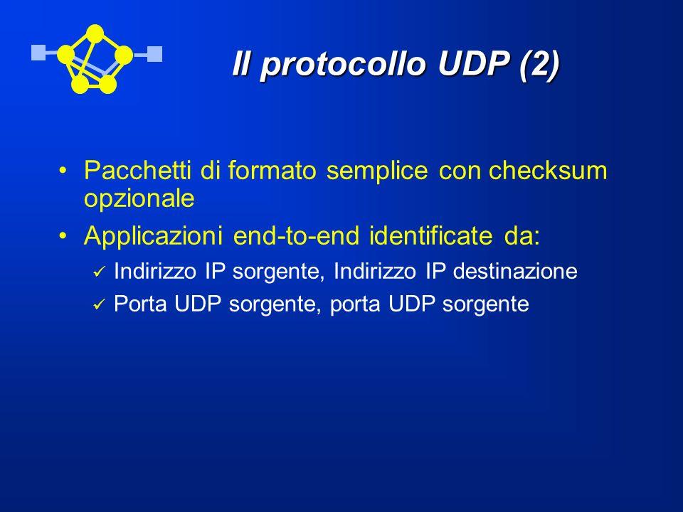 Il protocollo UDP (2) Pacchetti di formato semplice con checksum opzionale Applicazioni end-to-end identificate da: Indirizzo IP sorgente, Indirizzo I