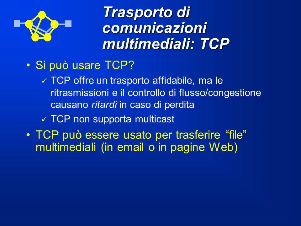 Trasporto di comunicazioni multimediali: TCP Si può usare TCP? TCP offre un trasporto affidabile, ma le ritrasmissioni e il controllo di flusso/conges