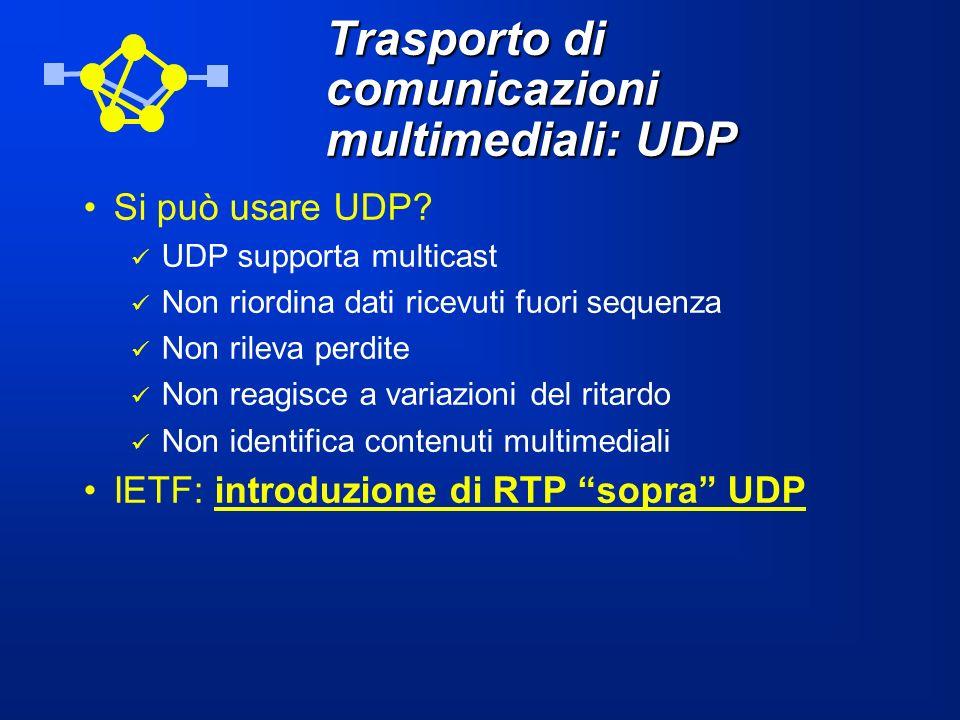 Trasporto di comunicazioni multimediali: UDP Si può usare UDP? UDP supporta multicast Non riordina dati ricevuti fuori sequenza Non rileva perdite Non