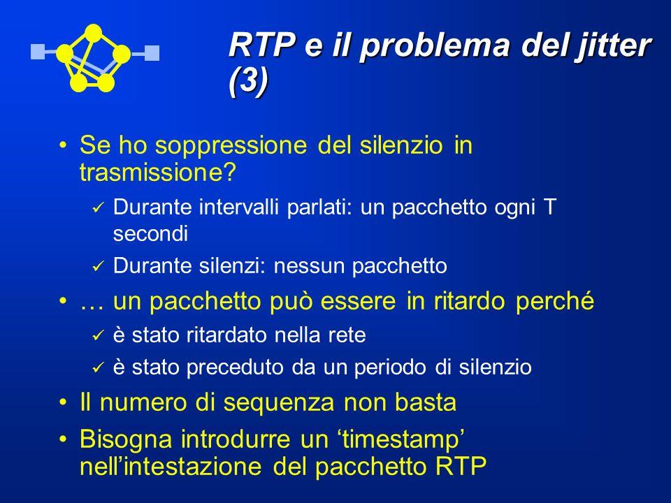 RTP e il problema del jitter (3) Se ho soppressione del silenzio in trasmissione? Durante intervalli parlati: un pacchetto ogni T secondi Durante sile