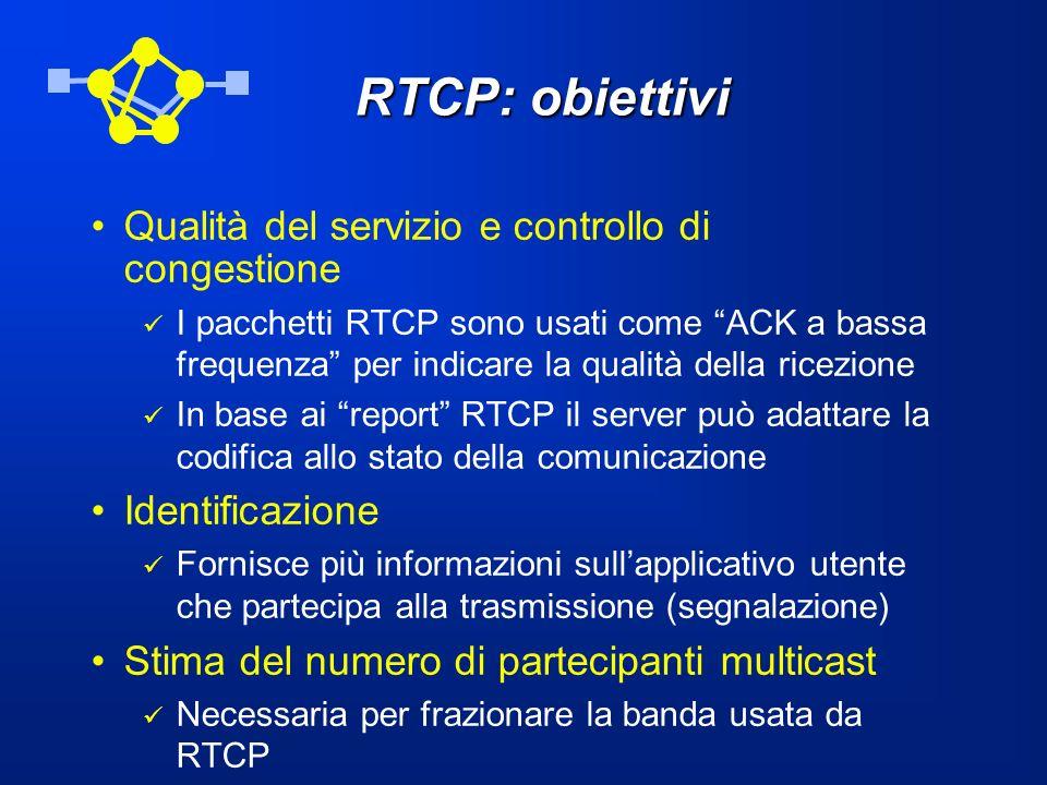 RTCP: obiettivi Qualità del servizio e controllo di congestione I pacchetti RTCP sono usati come ACK a bassa frequenza per indicare la qualità della r