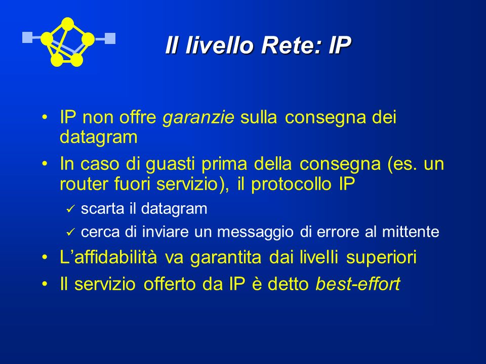 Il livello Rete: IP IP non offre garanzie sulla consegna dei datagram In caso di guasti prima della consegna (es. un router fuori servizio), il protoc