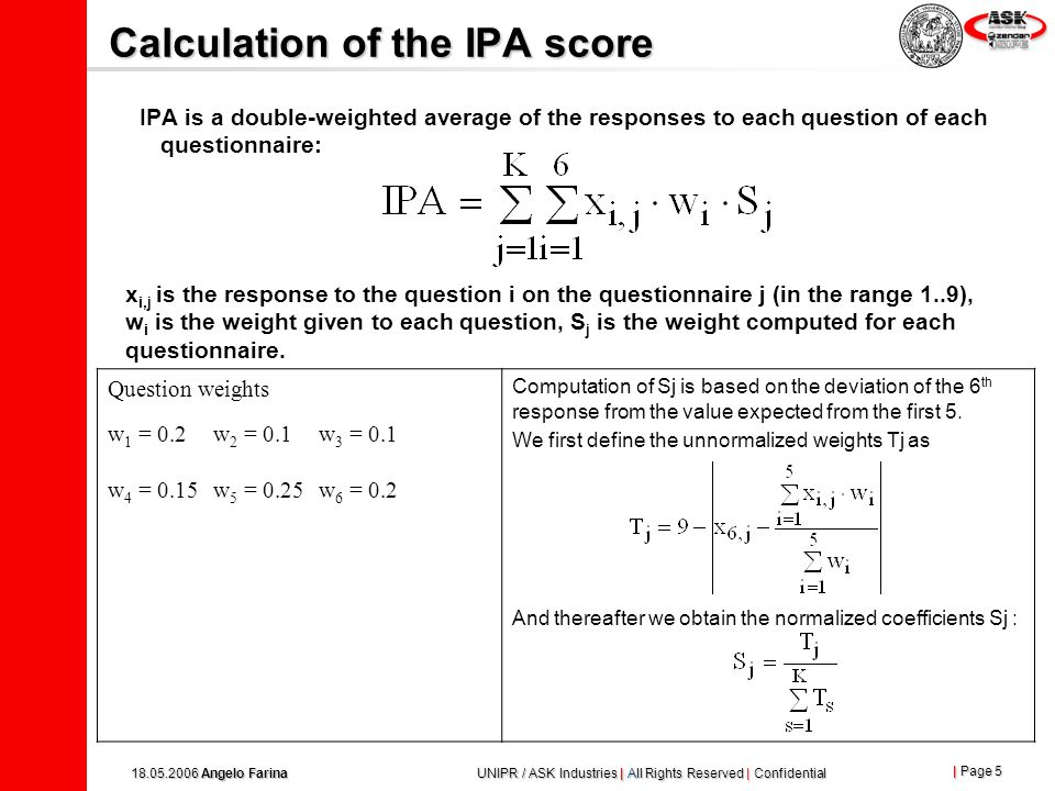 | Page 5 18.05.2006 Angelo Farina UNIPR / ASK Industries | All Rights Reserved | Confidential Calculation of the IPA score IPA is a double-weighted average of the responses to each question of each questionnaire: x i,j is the response to the question i on the questionnaire j (in the range 1..9), w i is the weight given to each question, S j is the weight computed for each questionnaire.