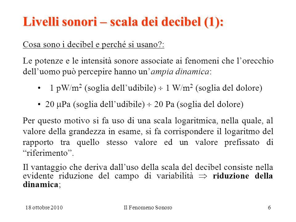 18 ottobre 2010Il Fenomeno Sonoro6 Livelli sonori – scala dei decibel (1): Cosa sono i decibel e perché si usano : Le potenze e le intensità sonore associate ai fenomeni che lorecchio delluomo può percepire hanno unampia dinamica: 1 pW/m 2 (soglia delludibile) 1 W/m 2 (soglia del dolore) 20 Pa (soglia delludibile) 20 Pa (soglia del dolore) Per questo motivo si fa uso di una scala logaritmica, nella quale, al valore della grandezza in esame, si fa corrispondere il logaritmo del rapporto tra quello stesso valore ed un valore prefissato di riferimento.