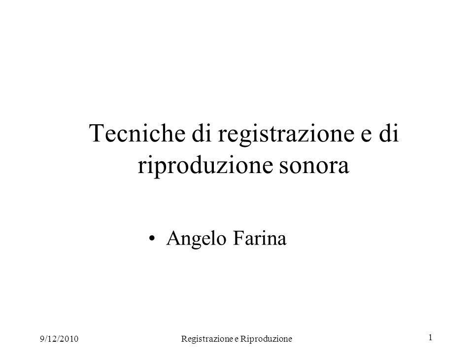 9/12/2010Registrazione e Riproduzione 2 Physical nature of sound Origin of Sound: Origin of Sound: Thermofluidodynamic phenomenon: Particle velocity and variable density of medium (air) Human body can detect sound (p and v) with: ears, but also skin, chest, stomach The trasducers should detect the same quantities
