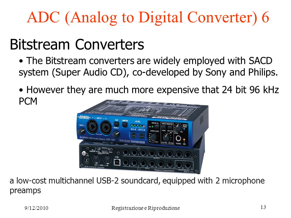 9/12/2010Registrazione e Riproduzione 13 ADC (Analog to Digital Converter) 6 Bitstream Converters The Bitstream converters are widely employed with SACD system (Super Audio CD), co-developed by Sony and Philips.
