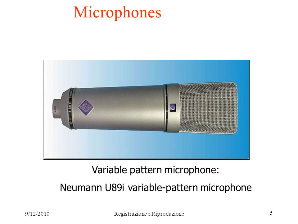 9/12/2010Registrazione e Riproduzione 5 Microphones Variable pattern microphone: Neumann U89i variable-pattern microphone