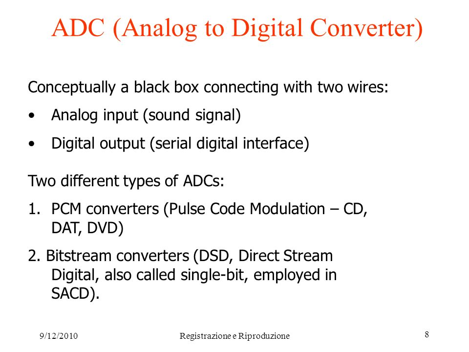 9/12/2010Registrazione e Riproduzione 9 ADC (Analog to Digital Converter) 2 PCM Converters A master clock defines with high precision the instants at which the analog signal has to be sampled (Shannon theorem) ApplicationsResolutions CDs 44100 Hz DAT, DVD Video 48000 Hz DVD audio HD rec.