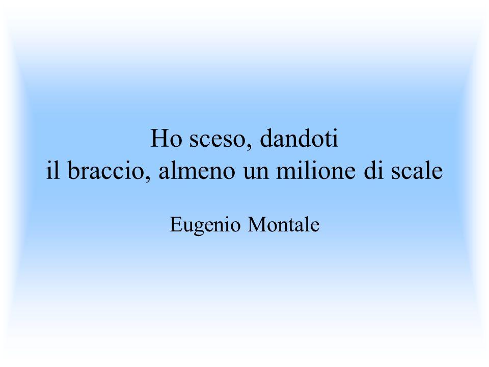 Ho sceso, dandoti il braccio, almeno un milione di scale Eugenio Montale