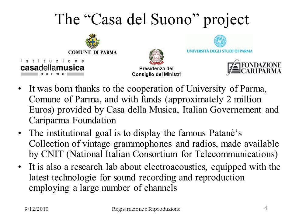 9/12/2010Registrazione e Riproduzione 4 The Casa del Suono project It was born thanks to the cooperation of University of Parma, Comune of Parma, and with funds (approximately 2 million Euros) provided by Casa della Musica, Italian Governement and Cariparma Foundation The institutional goal is to display the famous Patanès Collection of vintage grammophones and radios, made available by CNIT (National Italian Consortium for Telecommunications) It is also a research lab about electroacoustics, equipped with the latest technologie for sound recording and reproduction employing a large number of channels Presidenza del Consiglio dei Ministri