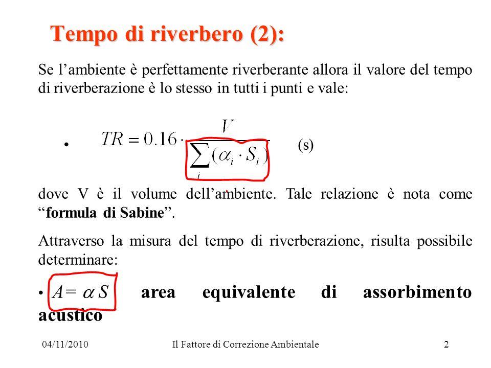 04/11/2010Il Fattore di Correzione Ambientale2 Tempo di riverbero (2): Se lambiente è perfettamente riverberante allora il valore del tempo di riverbe