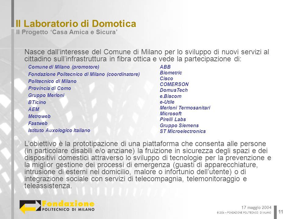 © 2004 – FONDAZIONE POLITECNICO DI MILANO 11 Il Laboratorio di Domotica Il Progetto Casa Amica e Sicura 17 maggio 2004 Nasce dallinteresse del Comune