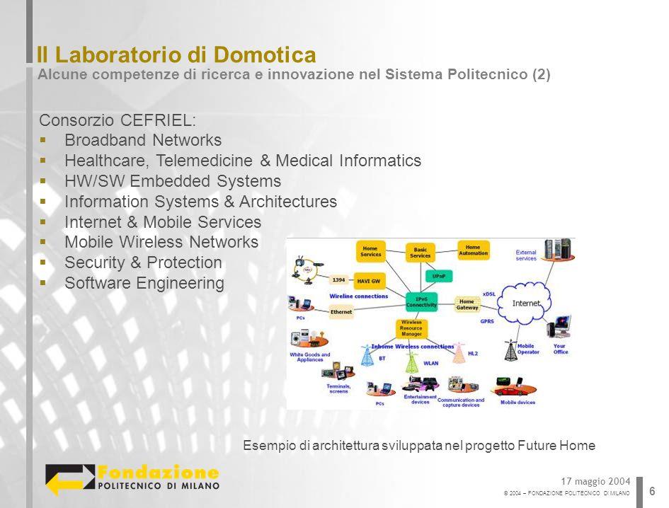 © 2004 – FONDAZIONE POLITECNICO DI MILANO 6 Il Laboratorio di Domotica Alcune competenze di ricerca e innovazione nel Sistema Politecnico (2) 17 maggi