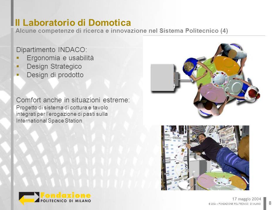 © 2004 – FONDAZIONE POLITECNICO DI MILANO 8 Il Laboratorio di Domotica Alcune competenze di ricerca e innovazione nel Sistema Politecnico (4) 17 maggi