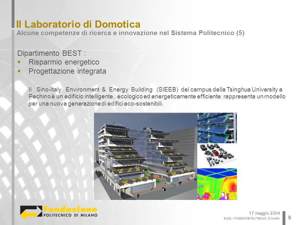 © 2004 – FONDAZIONE POLITECNICO DI MILANO 9 Il Laboratorio di Domotica Alcune competenze di ricerca e innovazione nel Sistema Politecnico (5) 17 maggi
